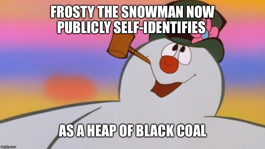 FROSTY THE SNOWMAN NOW PUBLICLY SELF-IDENTIFIES AS A HEAP OF BLACK COAL | image tagged in memes,frosty the snowman | made w/ Imgflip meme maker