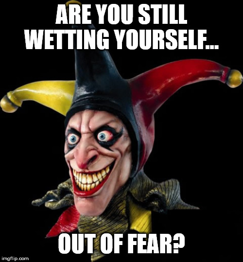 Jester clown man | ARE YOU STILL WETTING YOURSELF... OUT OF FEAR? | image tagged in jester clown man | made w/ Imgflip meme maker