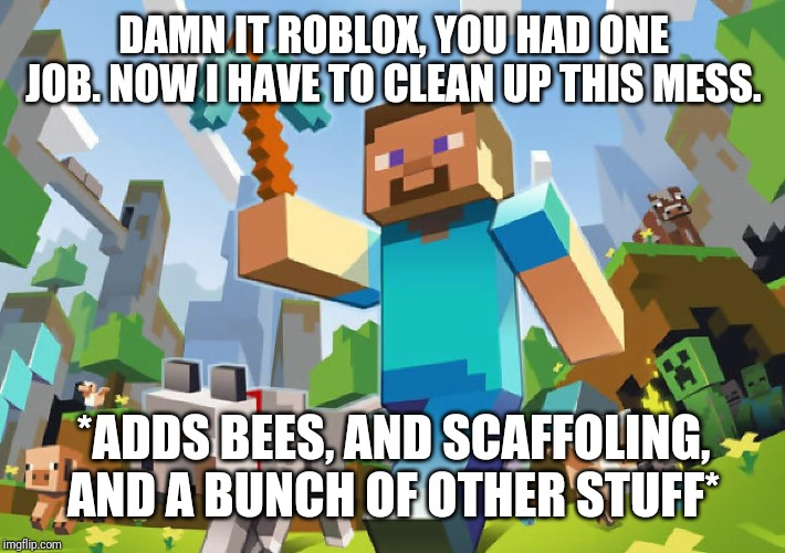 Minecraft  | DAMN IT ROBLOX, YOU HAD ONE JOB. NOW I HAVE TO CLEAN UP THIS MESS. *ADDS BEES, AND SCAFFOLING, AND A BUNCH OF OTHER STUFF* | image tagged in minecraft | made w/ Imgflip meme maker