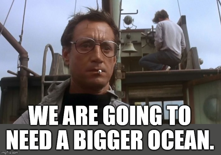 Going to need a bigger boat | WE ARE GOING TO NEED A BIGGER OCEAN. | image tagged in going to need a bigger boat | made w/ Imgflip meme maker