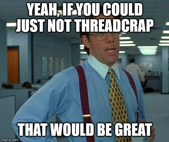 That Would Be Great Meme |  YEAH, IF YOU COULD JUST NOT THREADCRAP; THAT WOULD BE GREAT | image tagged in memes,that would be great | made w/ Imgflip meme maker