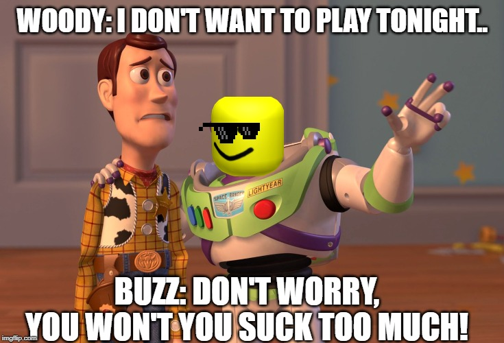 X, X Everywhere Meme | WOODY: I DON'T WANT TO PLAY TONIGHT.. BUZZ: DON'T WORRY, YOU WON'T YOU SUCK TOO MUCH! | image tagged in memes,x x everywhere | made w/ Imgflip meme maker