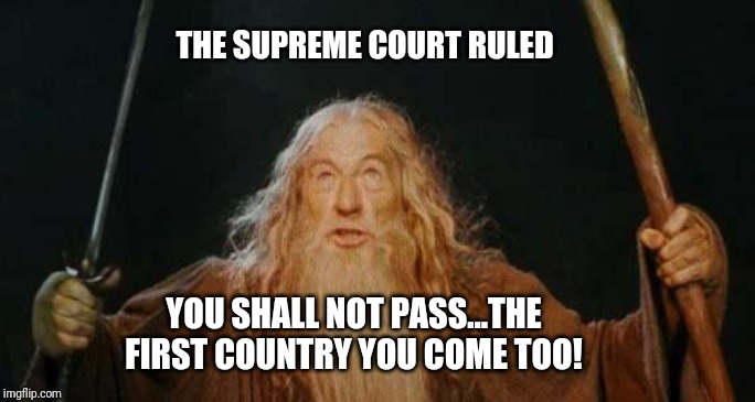 You shall seek asylum...elsewhere... | THE SUPREME COURT RULED YOU SHALL NOT PASS...THE FIRST COUNTRY YOU COME TOO! | image tagged in gandalf,gandalf you shall not pass,illegal immigration,donald trump,supreme court,build the wall | made w/ Imgflip meme maker