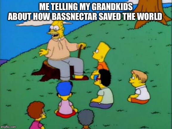 Abe Simpson telling stories | ME TELLING MY GRANDKIDS ABOUT HOW BASSNECTAR SAVED THE WORLD | image tagged in abe simpson telling stories | made w/ Imgflip meme maker