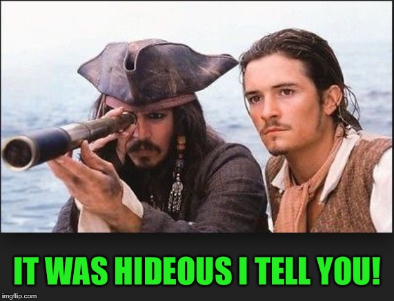 pirates of the caribbean | IT WAS HIDEOUS I TELL YOU! | image tagged in pirates of the caribbean | made w/ Imgflip meme maker