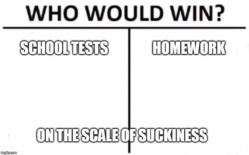 Who Would Win? |  SCHOOL TESTS; HOMEWORK; ON THE SCALE OF SUCKINESS | image tagged in memes,who would win | made w/ Imgflip meme maker