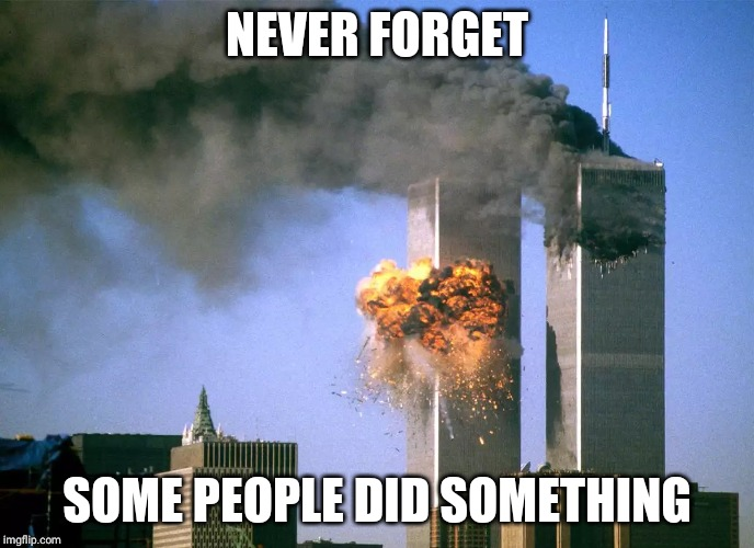 911 9/11 twin towers impact | NEVER FORGET SOME PEOPLE DID SOMETHING | image tagged in 911 9/11 twin towers impact | made w/ Imgflip meme maker