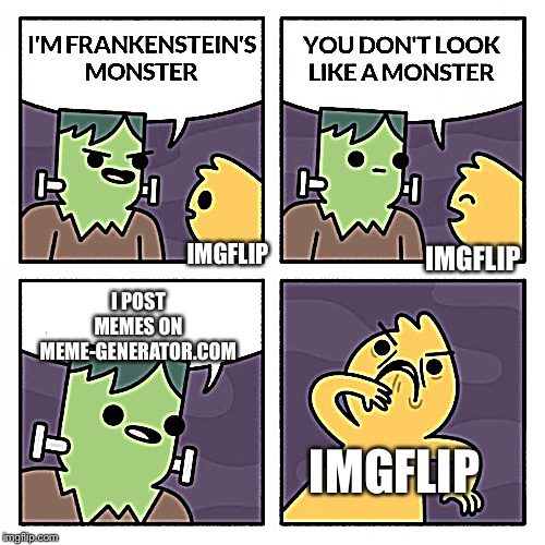 Frankenstien's Monster | IMGFLIP I POST MEMES ON MEME-GENERATOR.COM IMGFLIP IMGFLIP | image tagged in frankenstien's monster | made w/ Imgflip meme maker