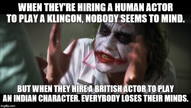Joker have a point. | WHEN THEY'RE HIRING A HUMAN ACTOR TO PLAY A KLINGON, NOBODY SEEMS TO MIND. BUT WHEN THEY HIRE A BRITISH ACTOR TO PLAY AN INDIAN CHARACTER. E | image tagged in memes,and everybody loses their minds,star trek,star trek into darkness,khan | made w/ Imgflip meme maker