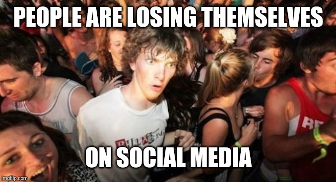 Sudden Clarity Clarence Meme | PEOPLE ARE LOSING THEMSELVES ON SOCIAL MEDIA | image tagged in memes,sudden clarity clarence | made w/ Imgflip meme maker