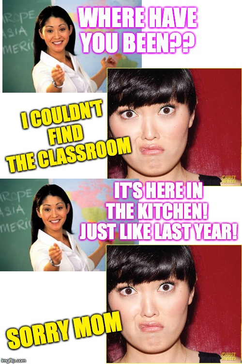 Asian homeschool be like... | WHERE HAVE YOU BEEN?? SORRY MOM I COULDN'T FIND THE CLASSROOM IT'S HERE IN THE KITCHEN!  JUST LIKE LAST YEAR! | image tagged in memes,unhelpful high school teacher,asian homeschool,hana mae lee | made w/ Imgflip meme maker