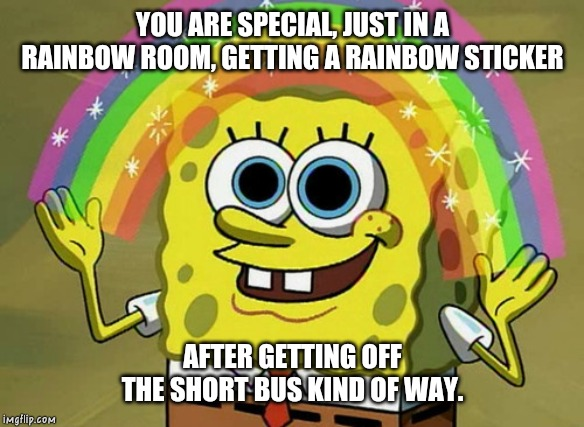 You are special | YOU ARE SPECIAL, JUST IN A RAINBOW ROOM, GETTING A RAINBOW STICKER AFTER GETTING OFF THE SHORT BUS KIND OF WAY. | image tagged in memes,imagination spongebob,rainbow,full retard | made w/ Imgflip meme maker