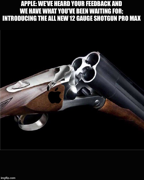Apple |  APPLE: WE'VE HEARD YOUR FEEDBACK AND WE HAVE WHAT YOU'VE BEEN WAITING FOR; INTRODUCING THE ALL NEW 12 GAUGE SHOTGUN PRO MAX | image tagged in funny,memes,apple,iphone,guns,shotgun | made w/ Imgflip meme maker