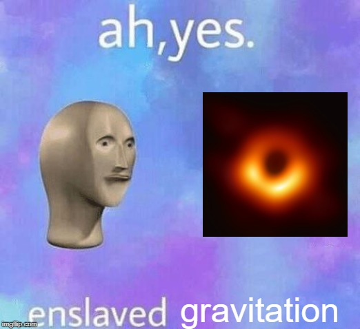 Ah Yes enslaved | gravitation | image tagged in ah yes enslaved | made w/ Imgflip meme maker