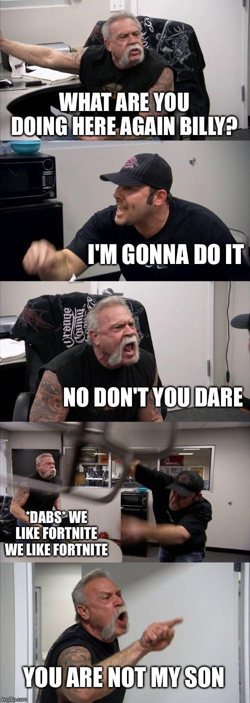 American Chopper Argument Meme | WHAT ARE YOU DOING HERE AGAIN BILLY? I'M GONNA DO IT NO DON'T YOU DARE *DABS* WE LIKE FORTNITE WE LIKE FORTNITE YOU ARE NOT MY SON | image tagged in memes,american chopper argument | made w/ Imgflip meme maker