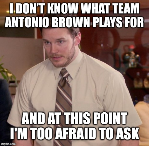 Afraid To Ask Andy |  I DON'T KNOW WHAT TEAM ANTONIO BROWN PLAYS FOR; AND AT THIS POINT I'M TOO AFRAID TO ASK | image tagged in memes,afraid to ask andy | made w/ Imgflip meme maker
