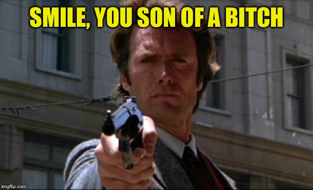 Dirty Harry | SMILE, YOU SON OF A B**CH | image tagged in dirty harry | made w/ Imgflip meme maker