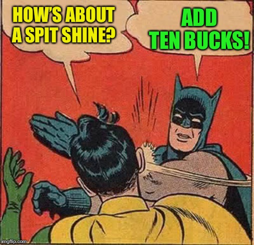 Batman Slapping Robin Meme | HOW'S ABOUT A SPIT SHINE? ADD TEN BUCKS! | image tagged in memes,batman slapping robin | made w/ Imgflip meme maker