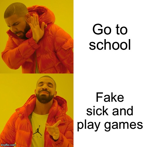 Drake Hotline Bling | Go to school Fake sick and play games | image tagged in memes,drake hotline bling | made w/ Imgflip meme maker
