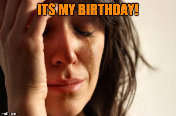 Happy Birthday to me | ITS MY BIRTHDAY! | image tagged in memes,first world problems | made w/ Imgflip meme maker