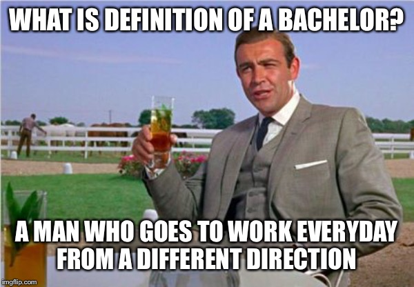 Sean Connery | WHAT IS DEFINITION OF A BACHELOR? A MAN WHO GOES TO WORK EVERYDAY FROM A DIFFERENT DIRECTION | image tagged in sean connery,what is a bachelor | made w/ Imgflip meme maker