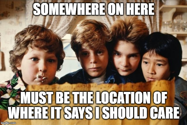 SOMEWHERE ON HERE MUST BE THE LOCATION OF WHERE IT SAYS I SHOULD CARE | image tagged in goonies | made w/ Imgflip meme maker