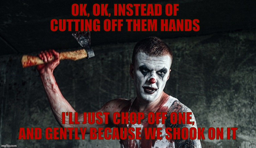 Clown with axe | OK, OK, INSTEAD OF CUTTING OFF THEM HANDS I'LL JUST CHOP OFF ONE, AND GENTLY BECAUSE WE SHOOK ON IT | image tagged in clown with axe | made w/ Imgflip meme maker
