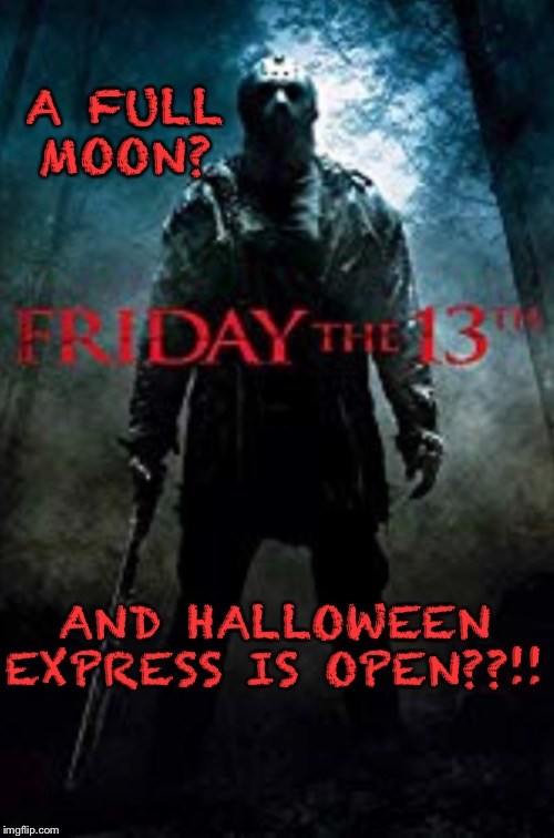 Friday the 13th |  A FULL MOON? AND HALLOWEEN EXPRESS IS OPEN??!! | image tagged in jason voorhees,friday the 13th | made w/ Imgflip meme maker