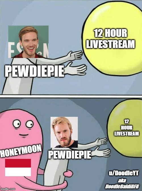 pewdiepie forgot 12 hour livestream aaa |  12 HOUR LIVESTREAM; PEWDIEPIE; 12 HOUR LIVESTREAM; HONEYMOON; PEWDIEPIE; u/DoodleYT; aka DoodleBaldiBFB | image tagged in memes,running away balloon,pewdiepie,indonesia,reddit,honeymoon | made w/ Imgflip meme maker