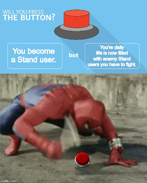 You're daily life is now filled with enemy Stand users you have to fight. You become a Stand user. | image tagged in would you press the button,spiderman wrench | made w/ Imgflip meme maker