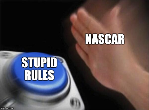 Blank Nut Button Meme |  NASCAR; STUPID RULES | image tagged in memes,blank nut button | made w/ Imgflip meme maker