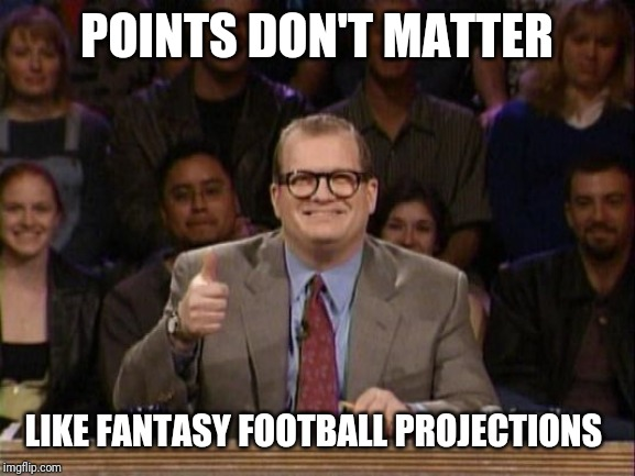 And the points don't matter | POINTS DON'T MATTER LIKE FANTASY FOOTBALL PROJECTIONS | image tagged in and the points don't matter | made w/ Imgflip meme maker
