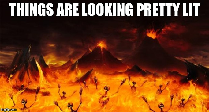 Hell | THINGS ARE LOOKING PRETTY LIT | image tagged in hell | made w/ Imgflip meme maker