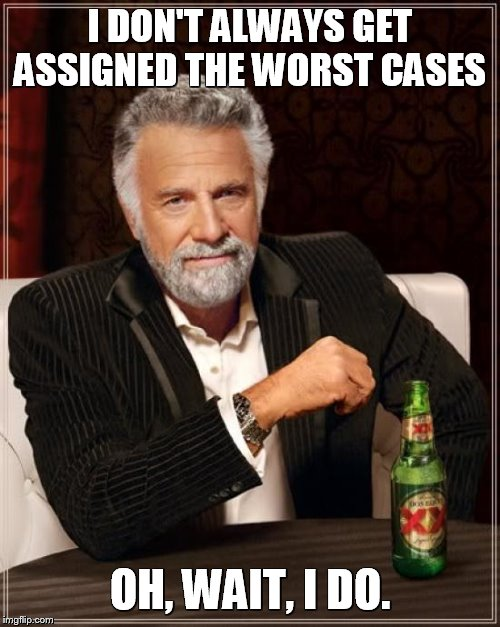 The Most Interesting Man In The World Meme | I DON'T ALWAYS GET ASSIGNED THE WORST CASES OH, WAIT, I DO. | image tagged in memes,the most interesting man in the world | made w/ Imgflip meme maker