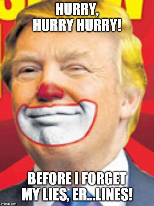 Donald Trump the Clown |  HURRY, HURRY HURRY! BEFORE I FORGET MY LIES, ER...LINES! | image tagged in donald trump the clown | made w/ Imgflip meme maker