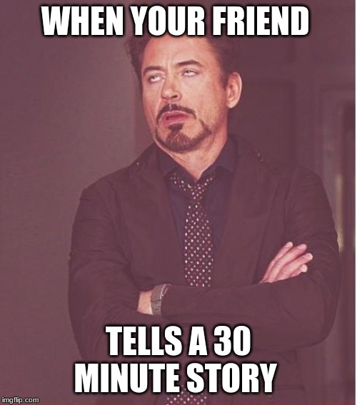 Face You Make Robert Downey Jr Meme | WHEN YOUR FRIEND TELLS A 30 MINUTE STORY | image tagged in memes,face you make robert downey jr | made w/ Imgflip meme maker
