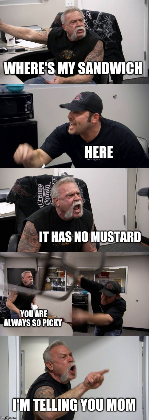 American Chopper Argument Meme | WHERE'S MY SANDWICH HERE IT HAS NO MUSTARD YOU ARE ALWAYS SO PICKY I'M TELLING YOU MOM | image tagged in memes,american chopper argument | made w/ Imgflip meme maker