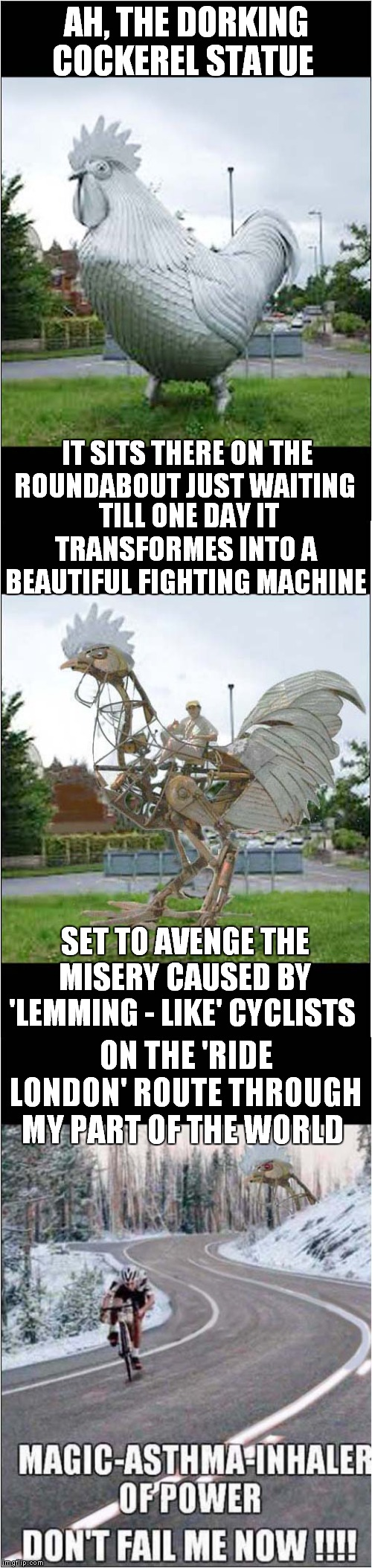 Dorking is a town about 20 miles south of London | AH, THE DORKING COCKEREL STATUE ON THE 'RIDE LONDON' ROUTE THROUGH MY PART OF THE WORLD IT SITS THERE ON THE ROUNDABOUT JUST WAITING TILL ON | image tagged in fun,dorking cockerel,bloody cyclists | made w/ Imgflip meme maker