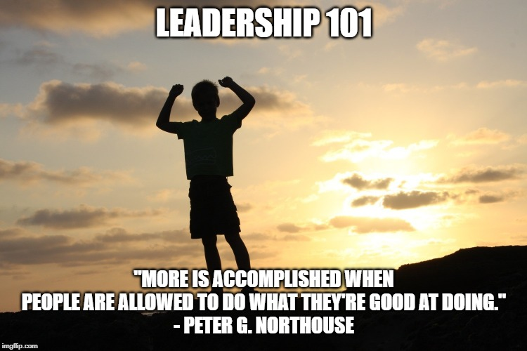 "Leadership 101 |  LEADERSHIP 101; ""MORE IS ACCOMPLISHED WHEN PEOPLE ARE ALLOWED TO DO WHAT THEY'RE GOOD AT DOING."" - PETER G. NORTHOUSE 