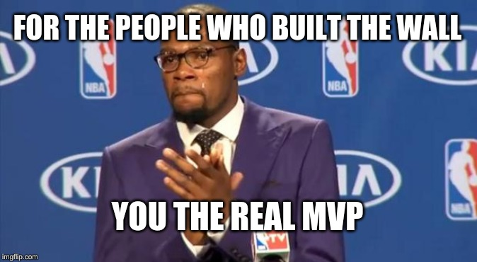 You The Real MVP Meme | FOR THE PEOPLE WHO BUILT THE WALL YOU THE REAL MVP | image tagged in memes,you the real mvp | made w/ Imgflip meme maker