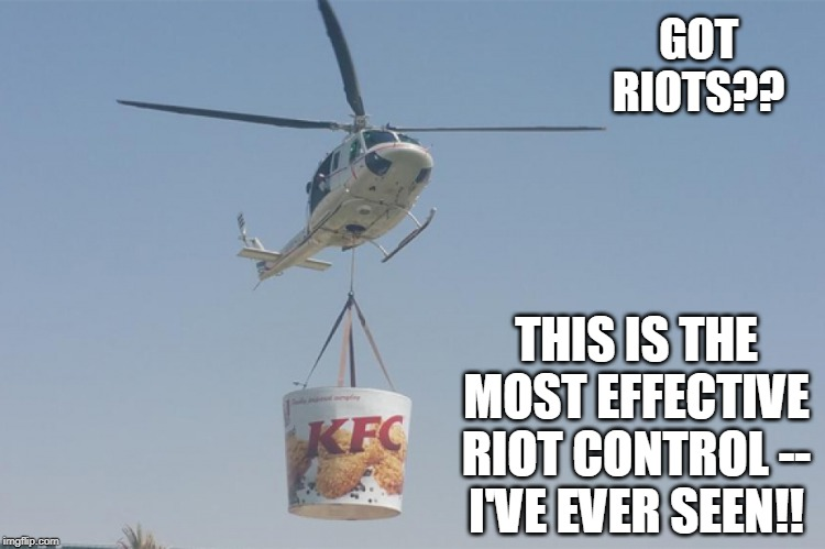 The Most Effective Riot Control In The Universe!!.. | GOT RIOTS?? THIS IS THE MOST EFFECTIVE RIOT CONTROL -- I'VE EVER SEEN!! | image tagged in kfc,helicopter,police,riots,funny memes | made w/ Imgflip meme maker