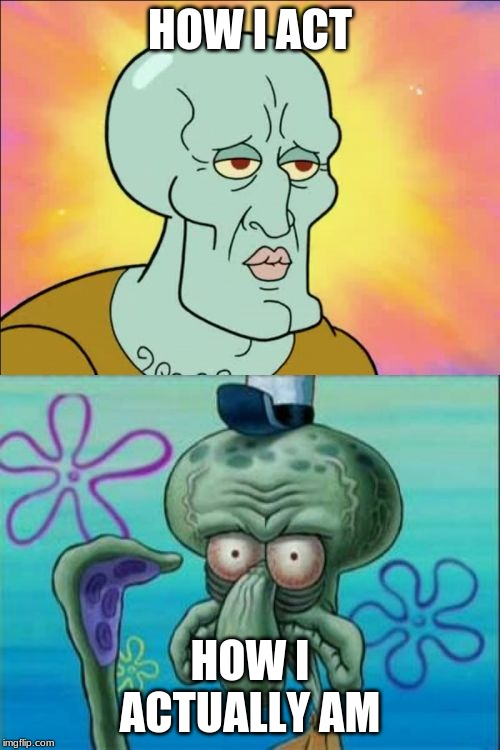 Squidward Meme | HOW I ACT HOW I ACTUALLY AM | image tagged in memes,squidward | made w/ Imgflip meme maker