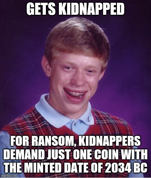 Hard to find such a coin !! | GETS KIDNAPPED FOR RANSOM, KIDNAPPERS DEMAND JUST ONE COIN WITH THE MINTED DATE OF 2034 BC | image tagged in memes,bad luck brian | made w/ Imgflip meme maker