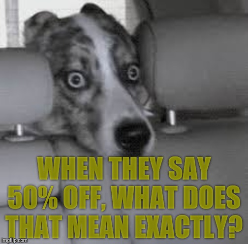 WHEN THEY SAY 50% OFF, WHAT DOES THAT MEAN EXACTLY? | made w/ Imgflip meme maker
