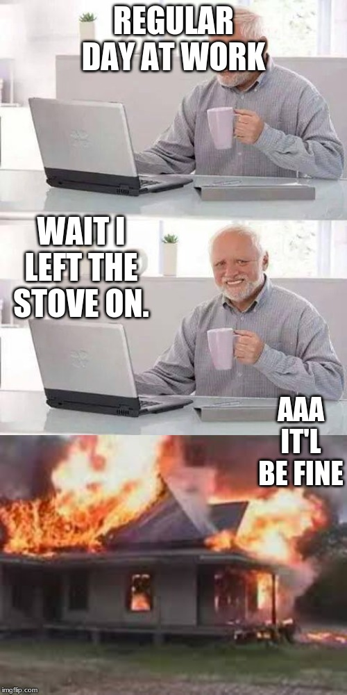 REGULAR DAY AT WORK WAIT I LEFT THE STOVE ON. AAA IT'L BE FINE | image tagged in memes,hide the pain harold | made w/ Imgflip meme maker