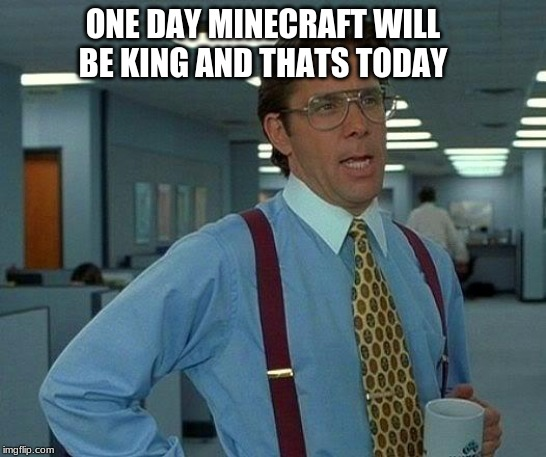 That Would Be Great Meme | ONE DAY MINECRAFT WILL BE KING AND THATS TODAY | image tagged in memes,that would be great | made w/ Imgflip meme maker