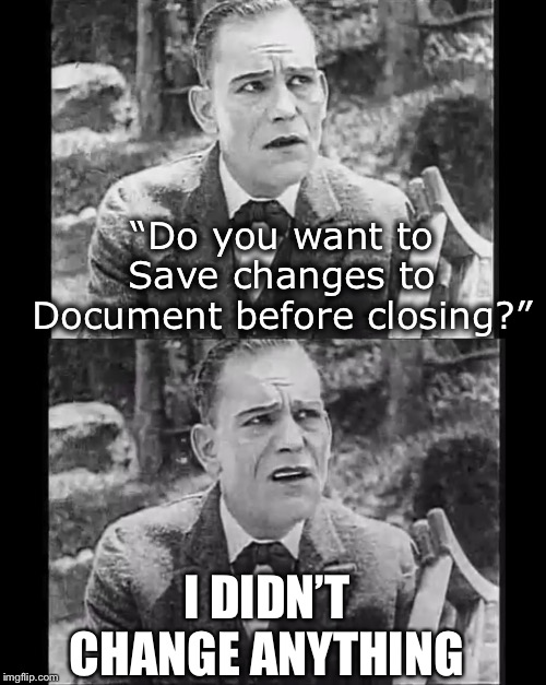 "Just Say No | ""Do you want to Save changes to Document before closing?"" I DIDN'T CHANGE ANYTHING 