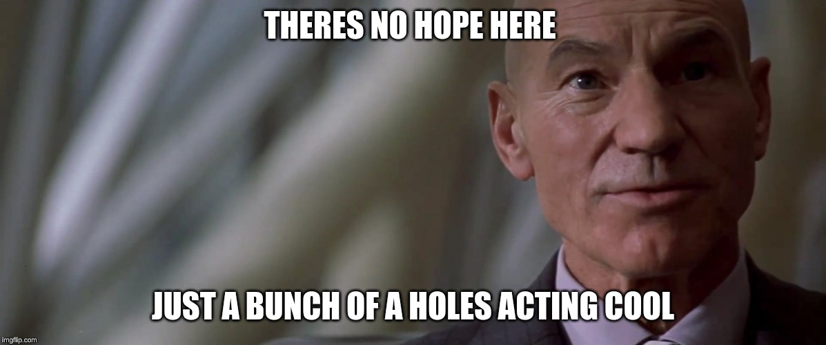professor charles xavier looking for hope | THERES NO HOPE HERE JUST A BUNCH OF A HOLES ACTING COOL | image tagged in professor charles xavier looking for hope | made w/ Imgflip meme maker