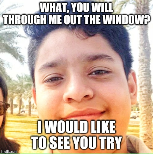 WHAT, YOU WILL THROUGH ME OUT THE WINDOW? I WOULD LIKE TO SEE YOU TRY | image tagged in goru khan | made w/ Imgflip meme maker