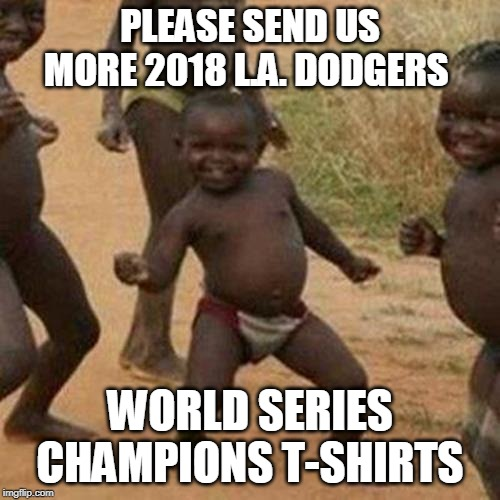 THE THIRD WORLD GETS FREE STUFF - BUT IT'S ALL SHIT - NO MATTER, IT'S LIKE GOLD TO THEM - TO EACH HIS/HER OWN! |  PLEASE SEND US MORE 2018 L.A. DODGERS; WORLD SERIES CHAMPIONS T-SHIRTS | image tagged in memes,third world success kid,t-shirt,los angeles dodgers | made w/ Imgflip meme maker